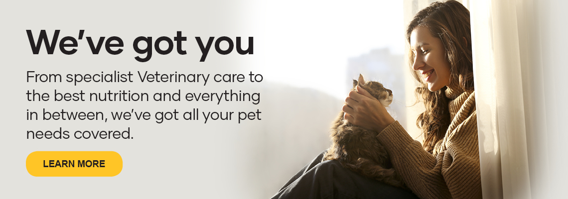 We've got you. From specialist Veterinary case to the best nutrition and everything in between, we've got all your pet needs covered. Click here to learn more.