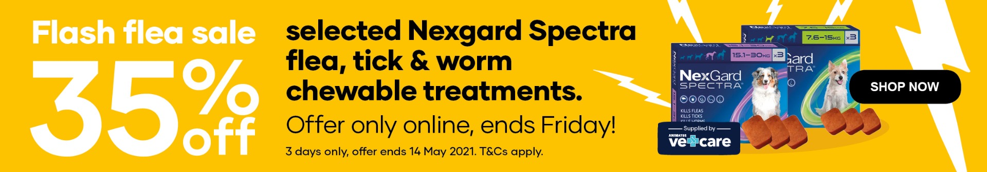 Flash flea sale | 35% off selected Nexgard Spectra flea, tick & worm  chewable treatments. Offer only online, ends Friday! 3 days only, offer ends 14 May 2021. T&Cs apply.